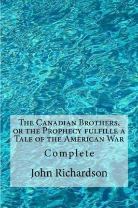 The Canadian Brothers, or the Prophecy Fulfille a Tale of the American War