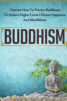Buddhism - Discover How to Practice Buddhism to Achieve Higher Levels of Inner Happiness and Mindfulness