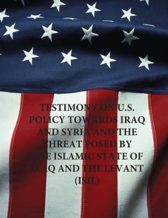 Testimony on U.S. Policy Towards Iraq and Syria and the Threat Posed by the Islamic State of Iraq and the Levant (Isil)