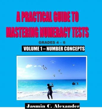 A Practical Guide to Mastering Numeracy Tests Grades 4 - 6, Volume 1