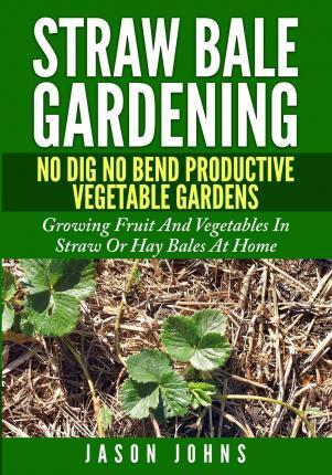 Straw Bale Gardening - No Dig No Bend Productive Vegetable Gardens