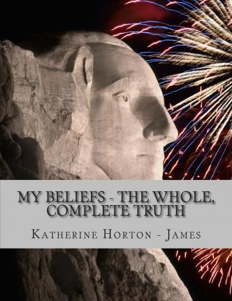 My Beliefs - The Whole, Complete Truth