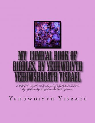 My Comical Book of Riddles, by Yehuwdiyth Yehowshabath Yisrael