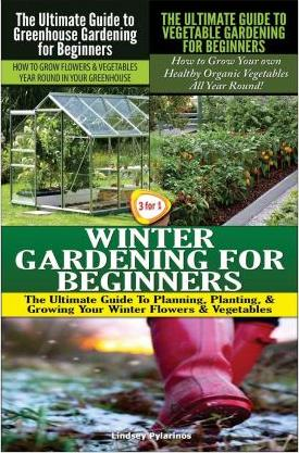 The Ultimate Guide to Greenhouse Gardening for Beginners & the Ultimate Guide to Vegetable Gardening for Beginners & Winter Gardening for Beginners