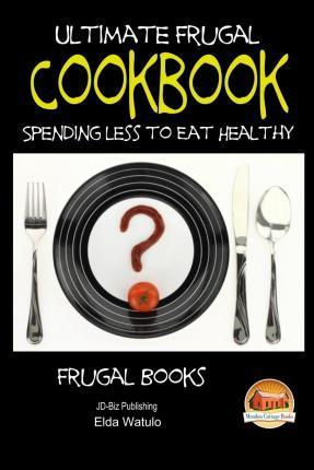 Ultimate Frugal Cookbook - Spending Less to Eat Healthy