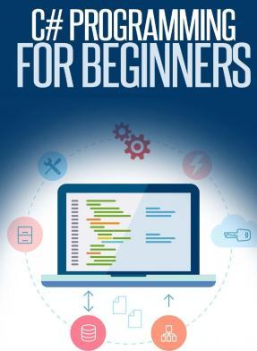 C# Programming for Beginners : An Introduction and Step-by-Step Guide to Programming in C#
