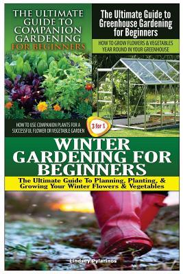 The Ultimate Guide to Companion Gardening for Beginners & the Ultimate Guide to Greenhouse Gardening for Beginners & Winter Gardening for Beginners