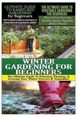 The Ultimate Guide to Raised Bed Gardening for Beginners & the Ultimate Guide to Vegetable Gardening for Beginners & Winter Gardening for Beginners