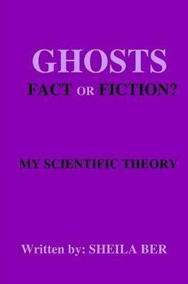 Ghosts - Fact or Fiction? a Theory Written by