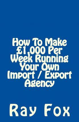 How to Make 1,000 Per Week Running Your Own Import / Export Agency