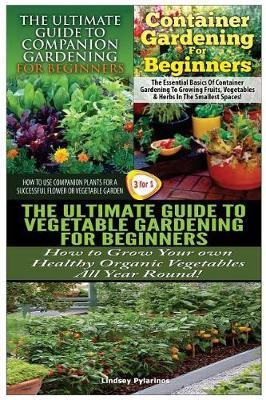 The Ultimate Guide to Companion Gardening for Beginners & Container Gardening for Beginners & the Ultimate Guide to Vegetable Gardening for Beginners