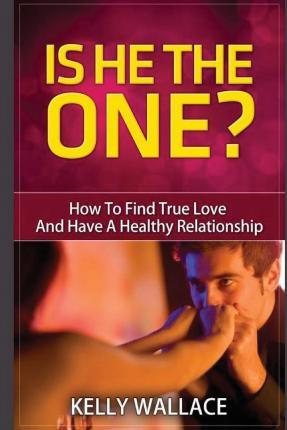 Is He the One? How to Find True Love and Have a Healthy Relationship