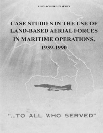 Case Studies in the Use of Land-Based Aerial Forces in Maritime Operations, 1939-1990