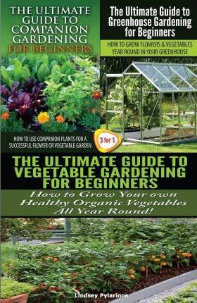 The Ultimate Guide to Companion Gardening for Beginners & the Ultimate Guide to Greenhouse Gardening for Beginners & the Ultimate Guide to Vegetable Gardening for Beginners