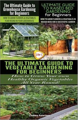 The Ultimate Guide to Greenhouse Gardening for Beginners & the Ultimate Guide to Raised Bed Gardening for Beginners & the Ultimate Guide to Vegetable Gardening for Beginners
