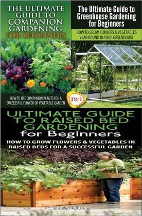 The Ultimate Guide to Companion Gardening for Beginners & the Ultimate Guide to Greenhouse Gardening for Beginners & the Ultimate Guide to Raised Bed Gardening for Beginners