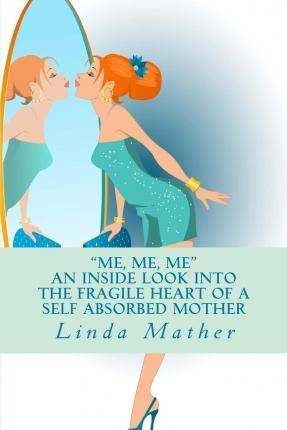 """Me, Me, Me"" - An Inside Look Into the Fragile Heart of a Self Absorbed Mother"