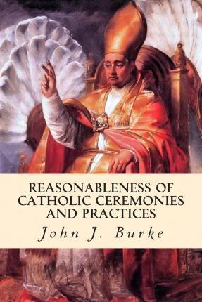 Reasonableness of Catholic Ceremonies and Practices