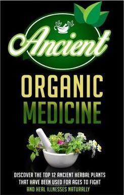 Ancient Organic Medicine - Discover the Top 12 Ancient Herbal Plants That Have Been Used for Ages to Fight and Heal Illness Naturally