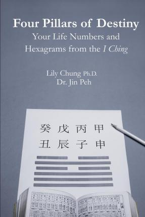 Four Pillars of Destiny Your Life Numbers and Hexagrams from the I Ching