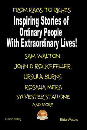 From Rags to Riches - Inspiring Stories of Ordinary People with Extraordinary Lives!