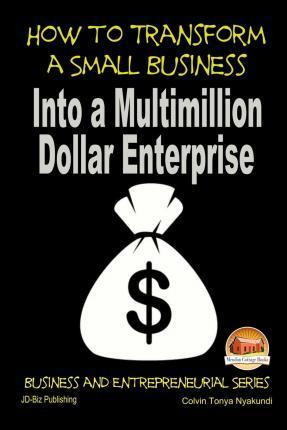 How to Transform a Small Business Into a Multimillion Dollar Enterprise