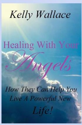 Healing with Your Angels - How They Can Help You Live a Powerful New Life!