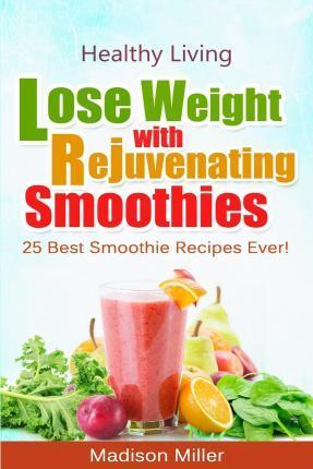 Lose Weight with Rejuvenating Smoothies : 25 Best Smoothie Recipes Ever!