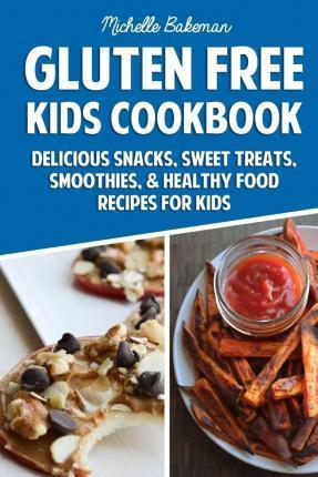 Gluten Free Kids Cookbook  Delicious Snacks, Sweet Treats, Smoothies, & Healthy Food Recipes for Kids