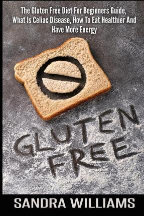 Gluten Free : The Gluten Free Diet for Beginners Guide, What Is Celiac Disease, How to Eat Healthier and Have More Energy – Sandra Williams