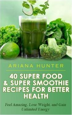 40 Super Food & Super Smoothie Recipes for Better Health