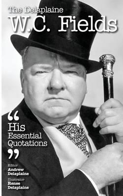 The Delaplaine W. C. Fields - His Essential Quotations