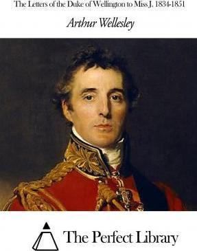 The Letters of the Duke of Wellington to Miss J. 1834-1851