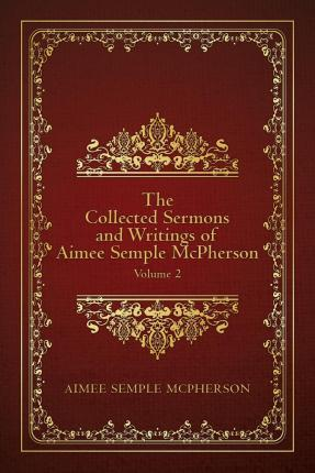 The Collected Sermons and Writings of Aimee Semple McPherson