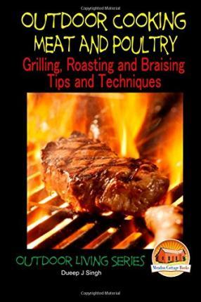 Outdoor Cooking - Meat and Poultry Grilling, Roasting and Braising Tips and Techniques