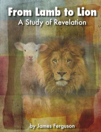 From Lamb to Lion, a Study of Revelation
