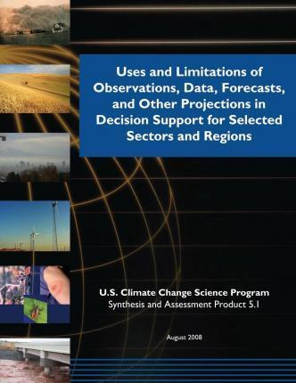 Uses and Limitations of Observations, Data, Forecasts, and Other Projections in Decision Support for Selected Sectors and Regions (SAP 5.1)