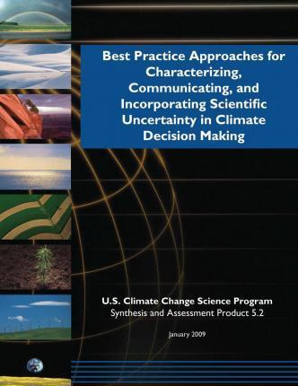 Best Practice Approaches for Characterizing, Communicating, and Incorporating Scientific Uncertainty in Climate Decision Making (SAP 5.2)