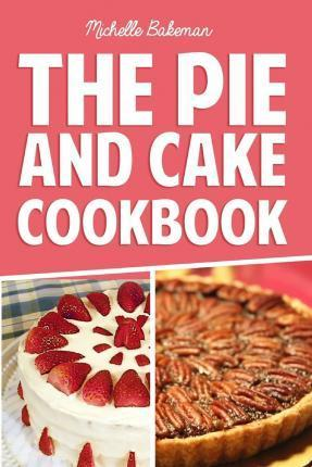 The Pie and Cake Cookbook