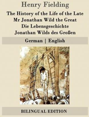 The History of the Life of the Late MR Jonathan Wild the Great / Die Lebensgeschichte Jonathan Wilds Des Groen