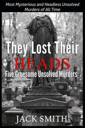 They Lost Their Heads Five Gruesome Unsolved Murders