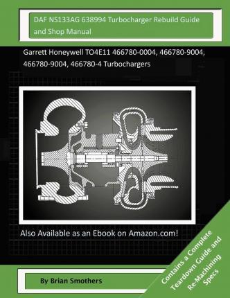 Daf Ns133ag 638994 Turbocharger Rebuild Guide and Shop Manual: Garrett Honeywell To4e11 466780-0004, 466780-9004, 466780-9004, 466780-4 Turbochargers