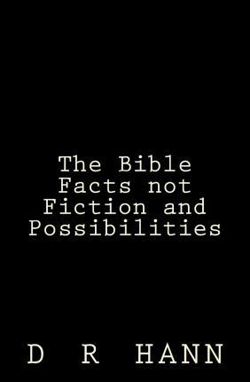 The Bible Facts Not Fiction and Possibilities