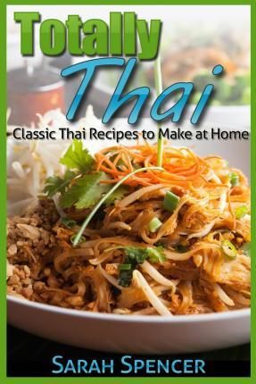 Totally Thai Classic Thai Recipes to Make at Home