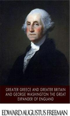 Greater Greece and Greater Britain and George Washington the Great Expander of England