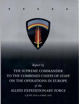 Report by the Supreme Commander to the Combined Chiefs of Staff on the Operations in Europe of the Allied Expeditionary Force 6 June 1944 to 8 May 1945
