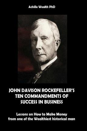 John Davison Rockefeller's Ten Commandments of Success in Business