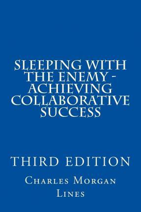 Sleeping with the Enemy - Achieving Collaborative Success (3rd Edition)