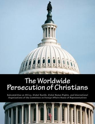 The Worldwide Persecution of Christians