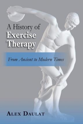 A History of Exercise Therapy : From Ancient to Modern Times – Alex Daulat